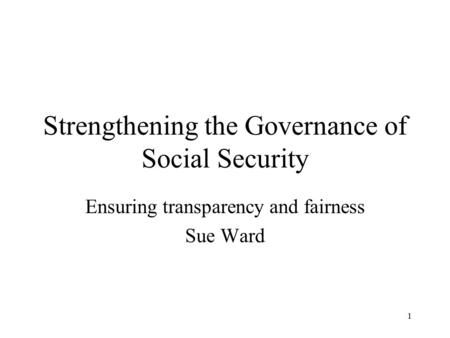 1 Strengthening the Governance of Social Security Ensuring transparency and fairness Sue Ward.