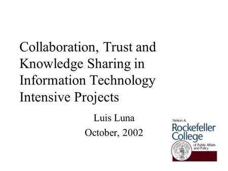Collaboration, Trust and Knowledge Sharing in Information Technology Intensive Projects Luis Luna October, 2002.