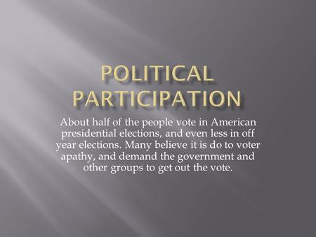 About half of the people vote in American presidential elections, and even less in off year elections. Many believe it is do to voter apathy, and demand.