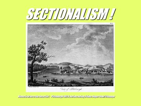 SECTIONALISM ! Home is where the heart is! ; Pittsburgh 1824; before being 6 time Super Bowl Champs.