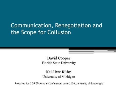 Communication, Renegotiation and the Scope for Collusion David Cooper Florida State University Kai-Uwe Kühn University of Michigan Prepared for CCP 5 th.