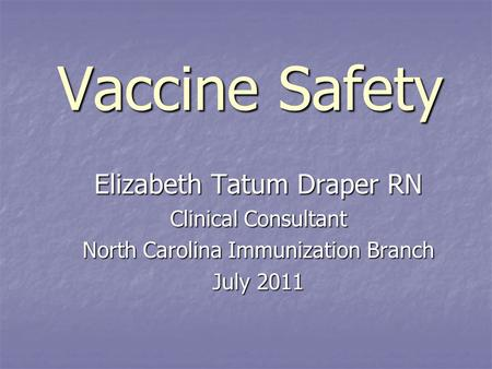 Vaccine Safety Elizabeth Tatum Draper RN Clinical Consultant North Carolina Immunization Branch July 2011.