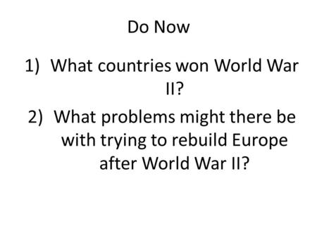 Do Now 1)What countries won World War II? 2)What problems might there be with trying to rebuild Europe after World War II?