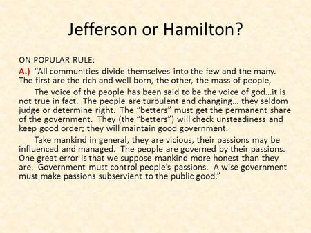 "Jefferson or Hamilton? ON POPULAR RULE: A.) ""All communities divide themselves into the few and the many. The first are the rich and well born, the other,"