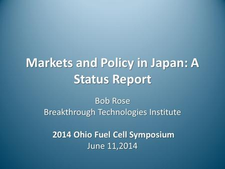 Markets and Policy in Japan: A Status Report Bob Rose Breakthrough Technologies Institute 2014 Ohio Fuel Cell Symposium 2014 Ohio Fuel Cell Symposium June.