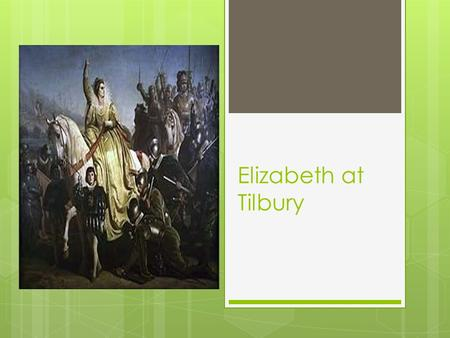 Elizabeth at Tilbury. My loving people, We have been persuaded by some that are careful of our safety, to take heed how we commit our selves to armed.