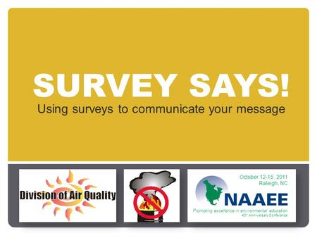 SURVEY SAYS! Using surveys to communicate your message October 12-15, 2011 Raleigh, NC Promoting excellence in environmental education 40 th Anniversary.