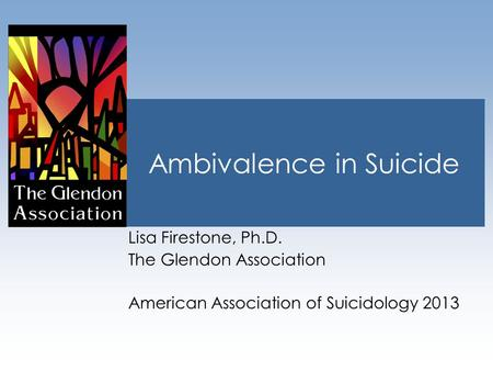Ambivalence in Suicide Lisa Firestone, Ph.D. The Glendon Association American Association of Suicidology 2013.