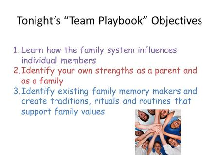 "Tonight's ""Team Playbook"" Objectives 1.Learn how the family system influences individual members 2.Identify your own strengths as a parent and as a family."