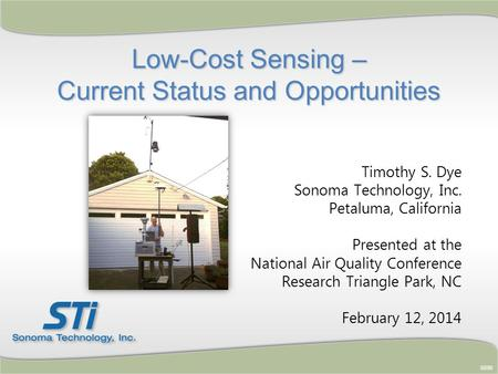 Low-Cost Sensing – Current Status and Opportunities Timothy S. Dye Sonoma Technology, Inc. Petaluma, California Presented at the National Air Quality Conference.