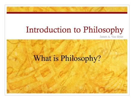 Introduction to Philosophy James A. Van Slyke What is Philosophy?