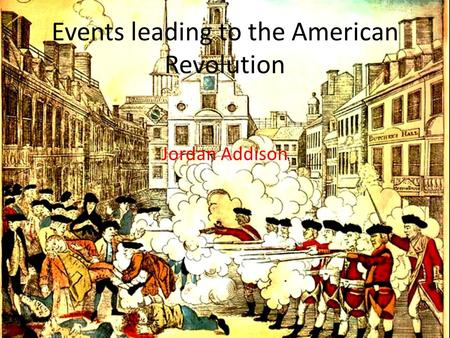 Events leading to the American Revolution Jordan Addison.