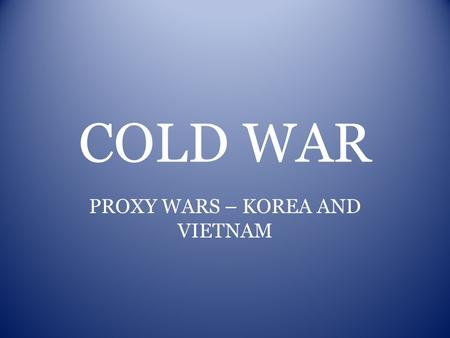 COLD WAR PROXY WARS – KOREA AND VIETNAM. KOREAN WAR -Containment-