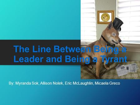 The Line Between Being a Leader and Being a Tyrant By: Myranda Sok, Allison Nolek, Eric McLaughlin, Micaela Greco.