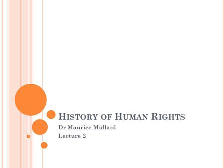H ISTORY OF H UMAN R IGHTS Dr Maurice Mullard Lecture 2.