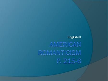 English III. I. Characteristics of American Romanticism A. Affirmation of feeling and intuition over reason B. Faith in imagination, inner experience,