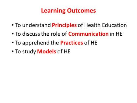 Learning Outcomes To understand Principles of Health Education To discuss the role of Communication in HE To apprehend the Practices of HE To study Models.
