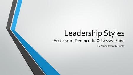 Leadership Styles Autocratic, Democratic & Laissez-Faire BY Mark Avery & Fuzzy.