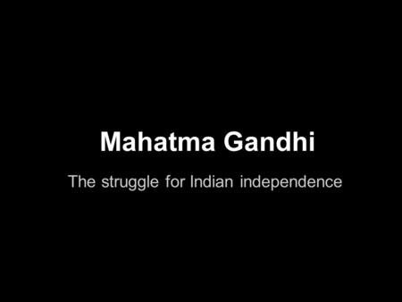 Mahatma Gandhi The struggle for Indian independence.