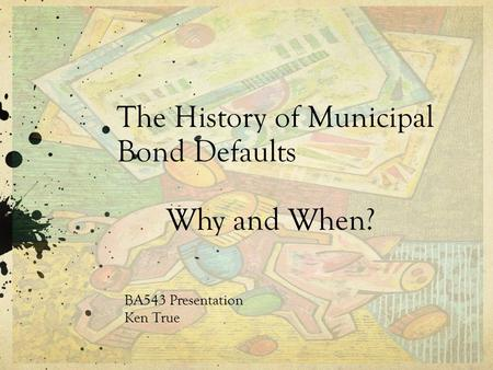 The History of Municipal Bond Defaults Why and When? BA543 Presentation Ken True.