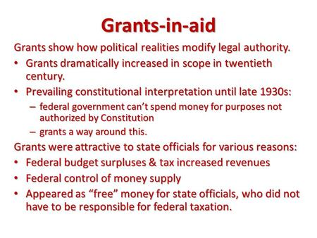 Grants-in-aid Grants show how political realities modify legal authority. Grants dramatically increased in scope in twentieth century. Prevailing constitutional.