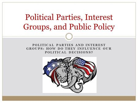 POLITICAL PARTIES AND INTEREST GROUPS: HOW DO THEY INFLUENCE OUR POLITICAL DECISIONS? Political Parties, Interest Groups, and Public Policy.