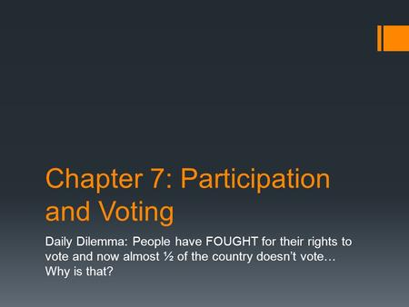 Chapter 7: Participation and Voting Daily Dilemma: People have FOUGHT for their rights to vote and now almost ½ of the country doesn't vote… Why is that?