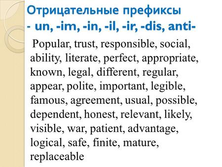 Отрицательные префиксы - un, -im, -in, -il, -ir, -dis, anti- Popular, trust, responsible, social, ability, literate, perfect, appropriate, known, legal,