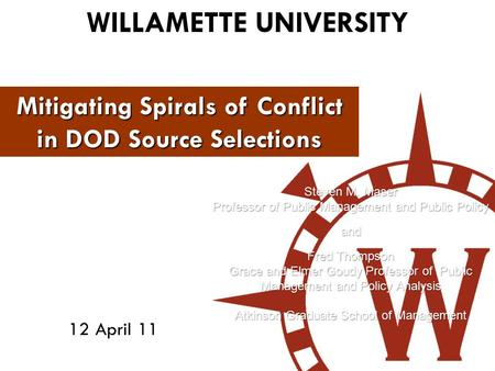WILLAMETTE UNIVERSITY 12 April 11 Mitigating Spirals of Conflict in DOD Source Selections Steven M. Maser Professor of Public Management and Public Policy.