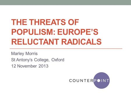 THE THREATS OF POPULISM: EUROPE'S RELUCTANT RADICALS Marley Morris St Antony's College, Oxford 12 November 2013.