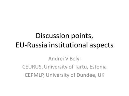 Discussion points, EU-Russia institutional aspects Andrei V Belyi CEURUS, University of Tartu, Estonia CEPMLP, University of Dundee, UK.