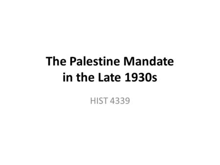 The Palestine Mandate in the Late 1930s HIST 4339.