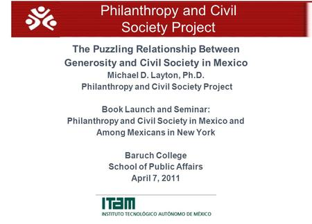 The Puzzling Relationship Between Generosity and Civil Society in Mexico Michael D. Layton, Ph.D. Philanthropy and Civil Society Project Book Launch and.