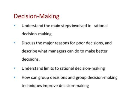Decision-Making Understand the main steps involved in rational decision-making Discuss the major reasons for poor decisions, and describe what managers.