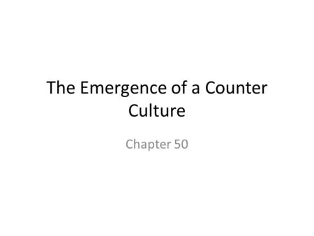 The Emergence of a Counter Culture Chapter 50. counterculture The movement of young people to idea of identifying to those things opposite of the previous.
