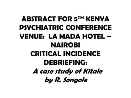 ABSTRACT FOR 5 TH KENYA PSYCHIATRIC CONFERENCE VENUE: LA MADA HOTEL – NAIROBI CRITICAL INCIDENCE DEBRIEFING: A case study of Kitale by R. Songole.