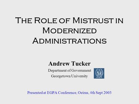 The Role of Mistrust in Modernized Administrations Andrew Tucker Department of Government Georgetown University Presented at EGPA Conference, Oeiras, 4th.