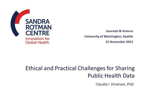 Ethical and Practical Challenges for Sharing Public Health Data Journals & Science University of Washington, Seattle 15 November 2013 Claudia I. Emerson,