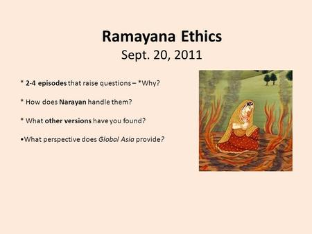 Ramayana Ethics Sept. 20, 2011 * 2-4 episodes that raise questions – *Why? * How does Narayan handle them? * What other versions have you found? What perspective.