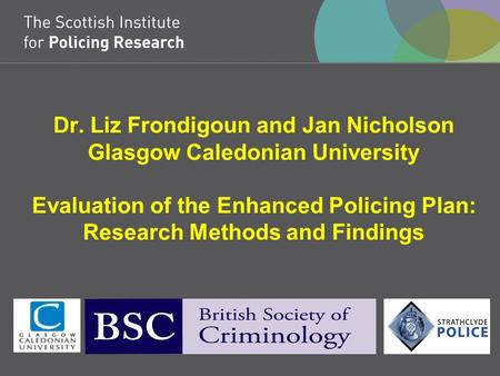 Dr. Liz Frondigoun and Jan Nicholson Glasgow Caledonian University Evaluation of the Enhanced Policing Plan: Research Methods and Findings.