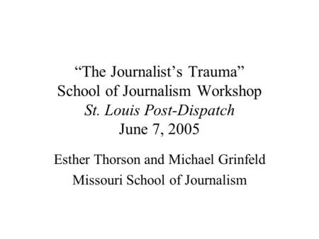 """The Journalist's Trauma"" School of Journalism Workshop St. Louis Post-Dispatch June 7, 2005 Esther Thorson and Michael Grinfeld Missouri School of Journalism."
