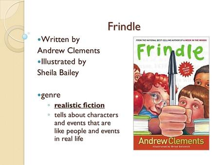 Frindle Written by Andrew Clements Illustrated by Sheila Bailey genre ◦ realistic fiction ◦ tells about characters and events that are like people and.