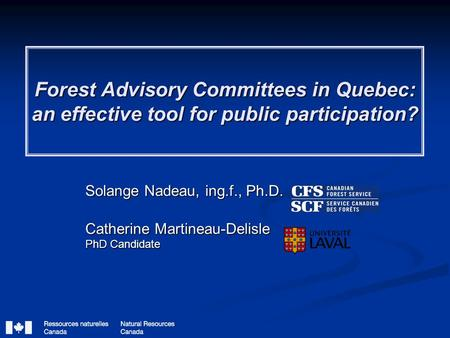 Forest Advisory Committees in Quebec: an effective tool for public participation? Solange Nadeau, ing.f., Ph.D. Catherine Martineau-Delisle PhD Candidate.