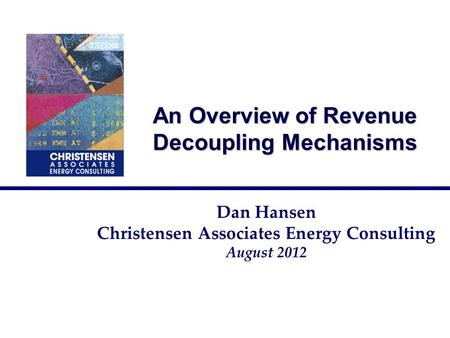 An Overview of Revenue Decoupling Mechanisms Dan Hansen Christensen Associates Energy Consulting August 2012.