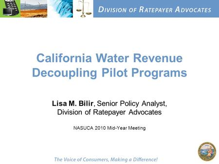 California Water Revenue Decoupling Pilot Programs Lisa M. Bilir, Senior Policy Analyst, Division of Ratepayer Advocates NASUCA 2010 Mid-Year Meeting.