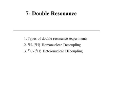 7- Double Resonance 1. Types of double resonance experiments 2. 1 H-{ 1 H} Homonuclear Decoupling 3. 13 C-{ 1 H} Heteronuclear Decoupling.
