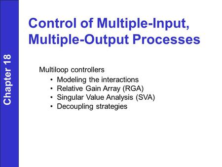 Control of Multiple-Input, Multiple-Output Processes Multiloop controllers Modeling the interactions Relative Gain Array (RGA) Singular Value Analysis.