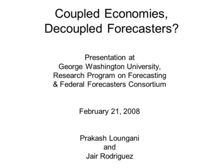 Coupled Economies, Decoupled Forecasters? Presentation at George Washington University, Research Program on Forecasting & Federal Forecasters Consortium.