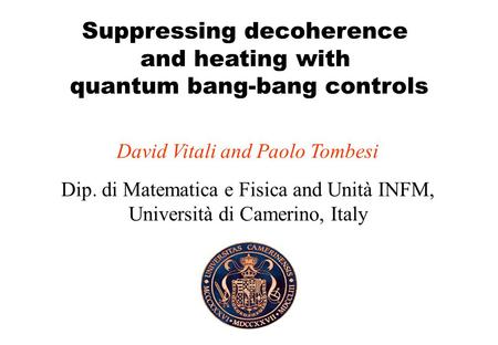 Suppressing decoherence and heating with quantum bang-bang controls David Vitali and Paolo Tombesi Dip. di Matematica e Fisica and Unità INFM, Università.