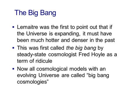 The Big Bang  Lemaitre was the first to point out that if the Universe is expanding, it must have been much hotter and denser in the past  This was first.